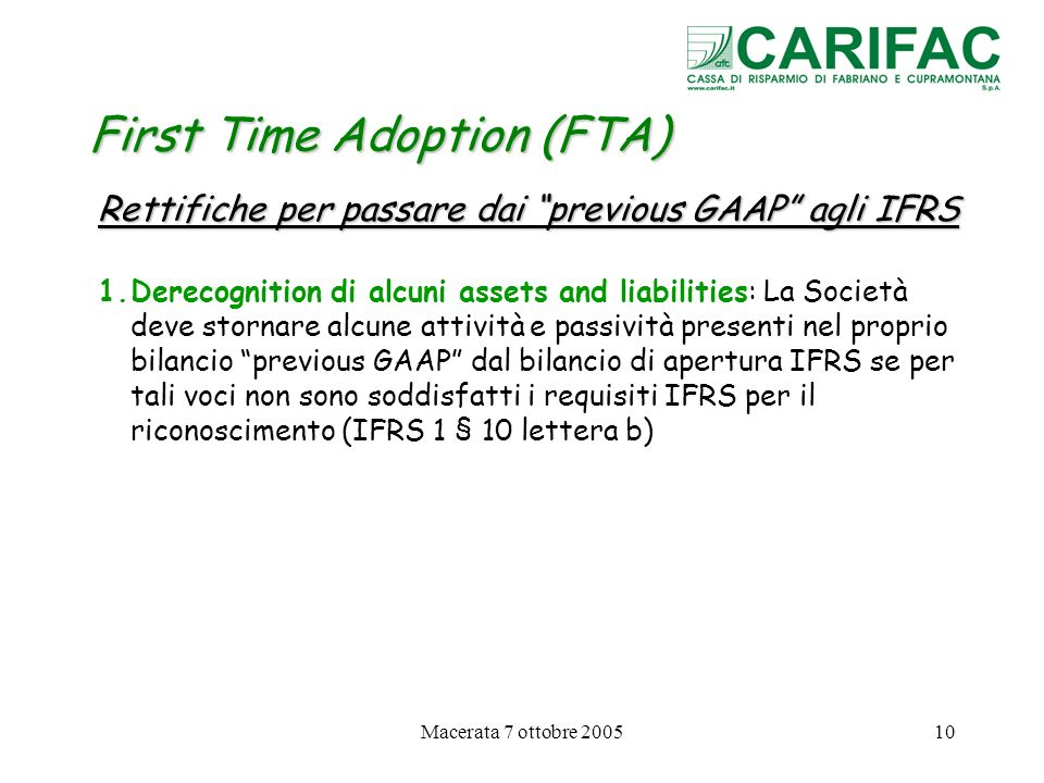 Macerata 7 ottobre 200510 First Time Adoption (FTA) Rettifiche per passare dai previous GAAP agli IFRS 1.Derecognition di alcuni assets and liabilitie
