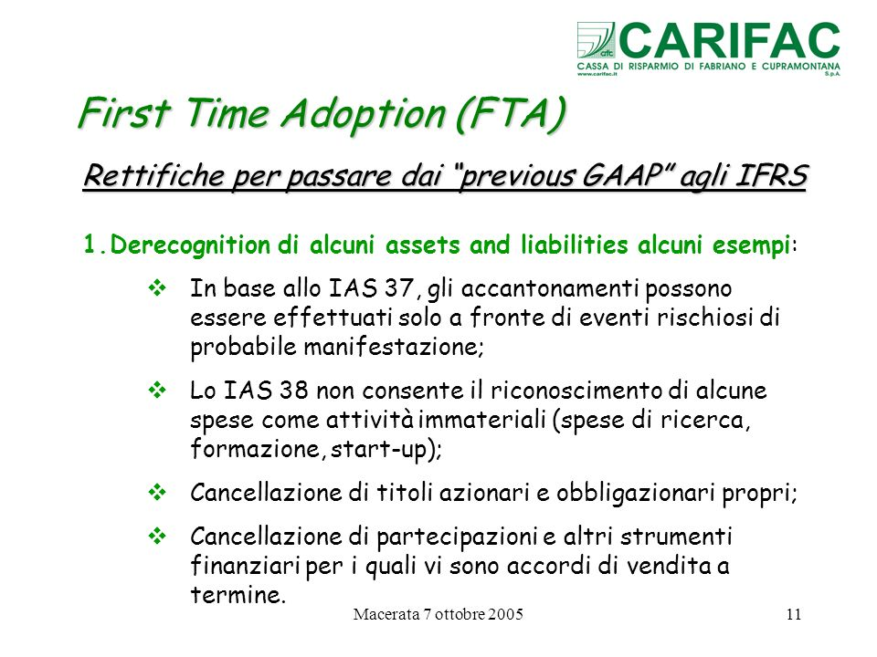 Macerata 7 ottobre 200511 First Time Adoption (FTA) Rettifiche per passare dai previous GAAP agli IFRS 1.Derecognition di alcuni assets and liabilitie