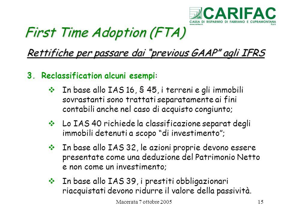 Macerata 7 ottobre 200515 First Time Adoption (FTA) Rettifiche per passare dai previous GAAP agli IFRS 3.Reclassification alcuni esempi: In base allo