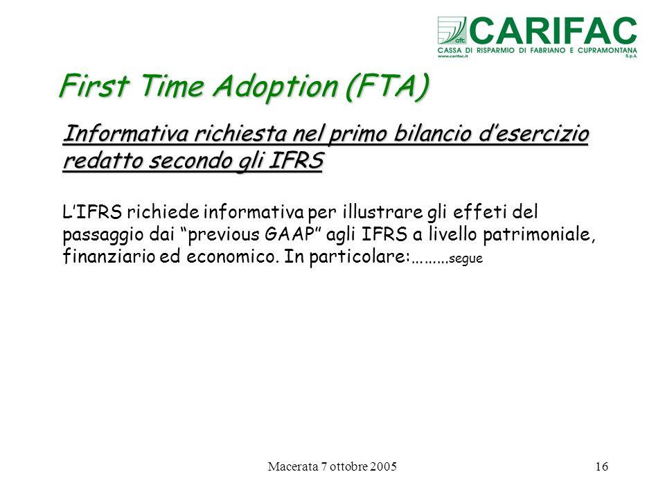 Macerata 7 ottobre 200516 First Time Adoption (FTA) Informativa richiesta nel primo bilancio desercizio redatto secondo gli IFRS LIFRS richiede inform