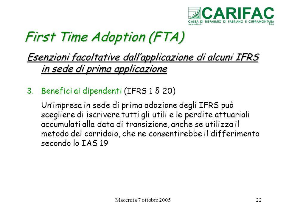 Macerata 7 ottobre 200522 First Time Adoption (FTA) Esenzioni facoltative dallapplicazione di alcuni IFRS in sede di prima applicazione 3.Benefici ai