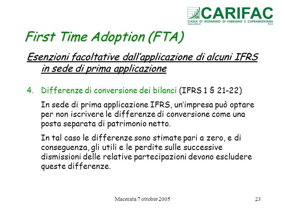 Macerata 7 ottobre 200523 First Time Adoption (FTA) Esenzioni facoltative dallapplicazione di alcuni IFRS in sede di prima applicazione 4.Differenze d