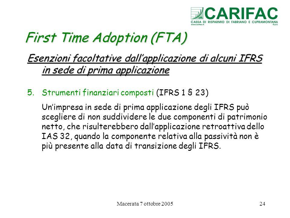 Macerata 7 ottobre 200524 First Time Adoption (FTA) Esenzioni facoltative dallapplicazione di alcuni IFRS in sede di prima applicazione 5.Strumenti fi