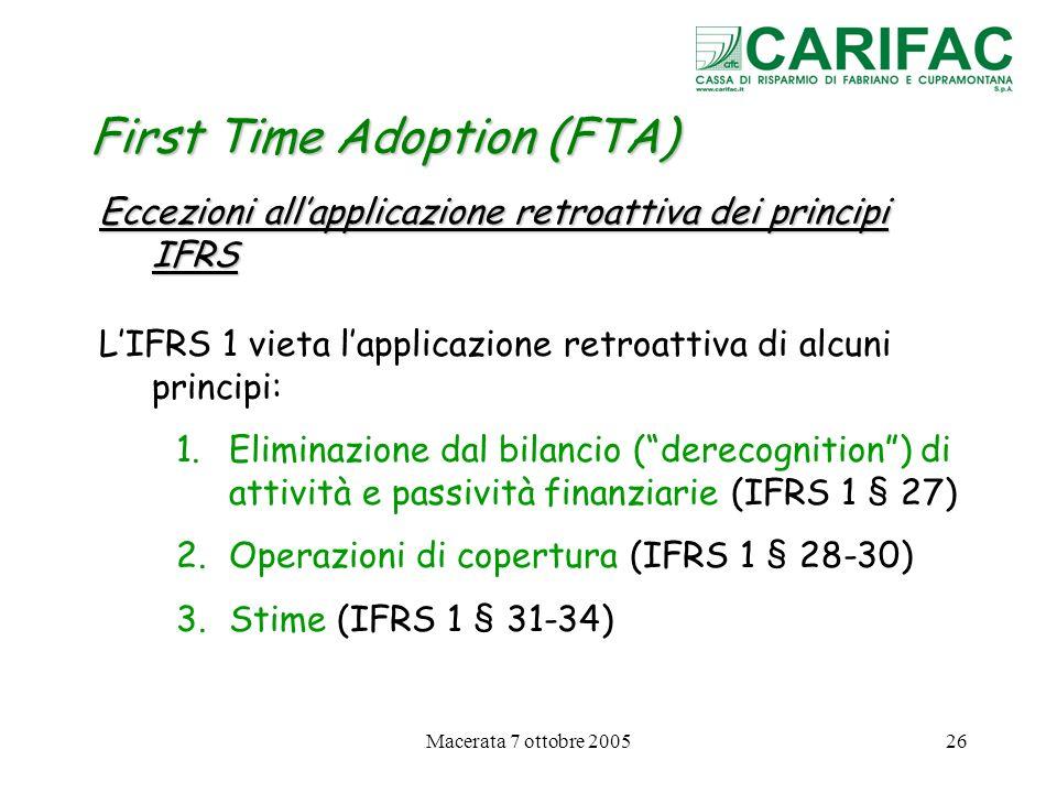 Macerata 7 ottobre 200526 First Time Adoption (FTA) Eccezioni allapplicazione retroattiva dei principi IFRS LIFRS 1 vieta lapplicazione retroattiva di