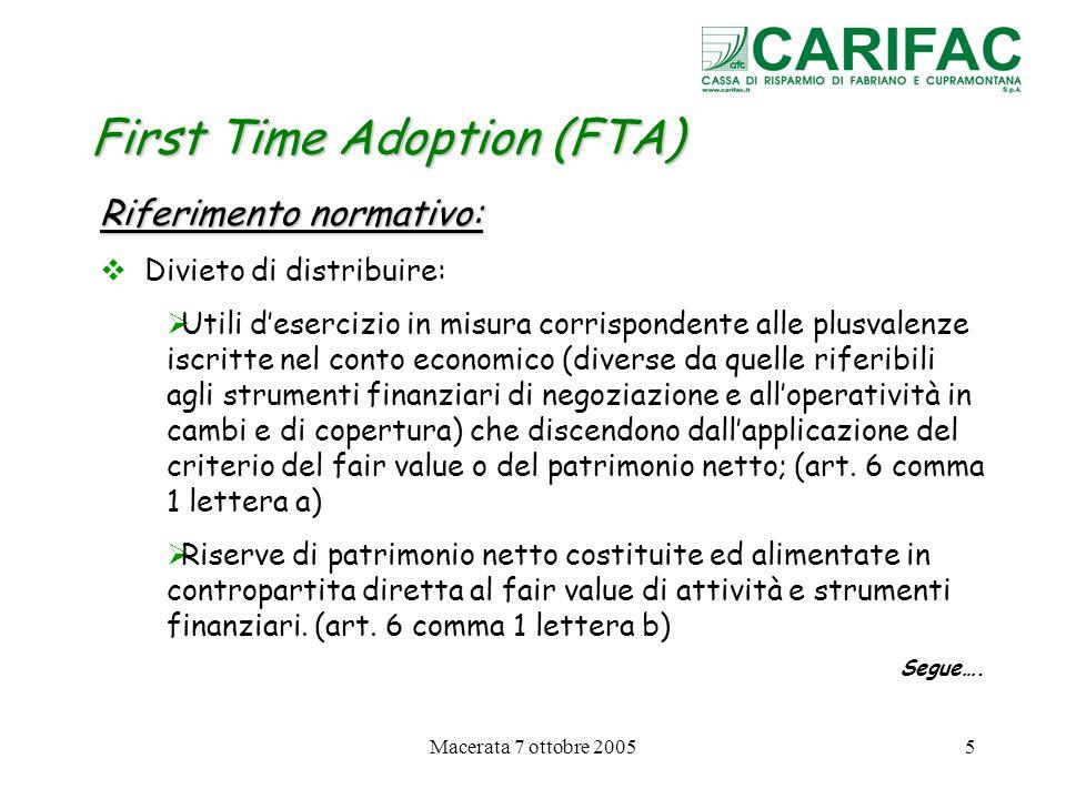 Macerata 7 ottobre 200526 First Time Adoption (FTA) Eccezioni allapplicazione retroattiva dei principi IFRS LIFRS 1 vieta lapplicazione retroattiva di alcuni principi: 1.Eliminazione dal bilancio (derecognition) di attività e passività finanziarie (IFRS 1 § 27) 2.Operazioni di copertura (IFRS 1 § 28-30) 3.Stime (IFRS 1 § 31-34)