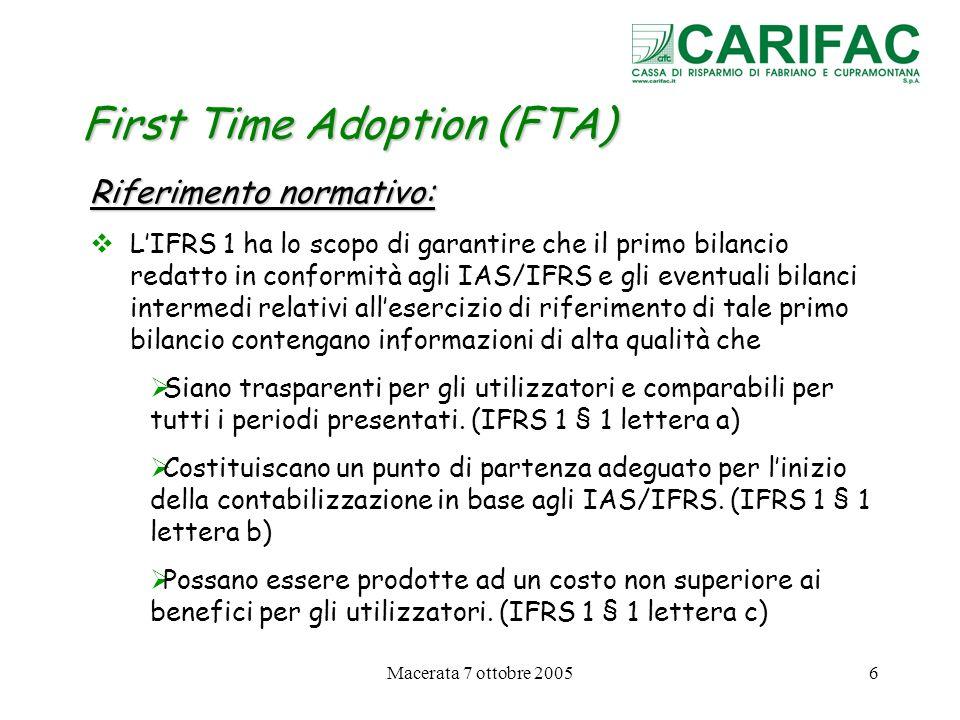 Macerata 7 ottobre 200527 First Time Adoption (FTA) Bilanci intermedi nellesercizio di prima applicazione Bilanci intermedi secondo lo IAS 34 nellambito del primo bilancio IFRS, (IFRS 1 § 45-46) Devono presentare le riconciliazioni di Patrimonio Netto e del Risultato tra i bilanci intermedi IFRS e i bilanci intermedi secondo i precedenti principi contabili, per ciascun bilancio intermedio presentato a fini comparativi.