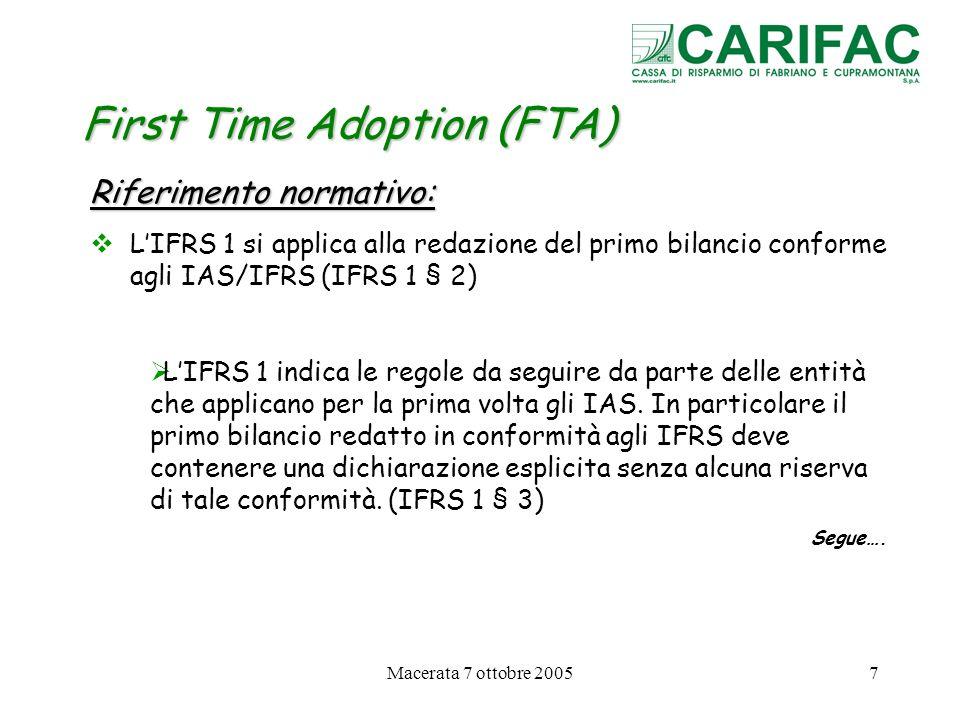 Macerata 7 ottobre 200518 First Time Adoption (FTA) Informativa richiesta 2.Riconciliazione del Risultato desercizio previous GAAP con il Risultato desercizio secondo IFRS (IFRS 1 § 39 lettera b) 3.Spiegazione delle rettifiche significative appostate nel bilancio di apertura IFRS, con riferimento sia agli effetti patrimoniali, che a quelli economici e al rendiconto finanziario (IFRS 1 § 40)