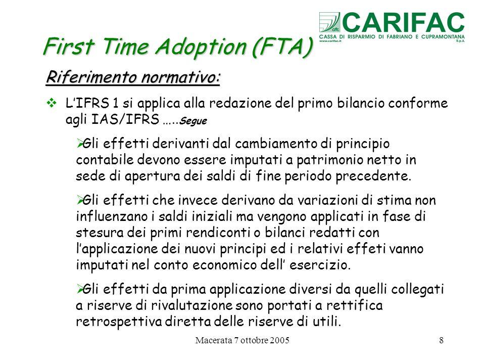 Macerata 7 ottobre 200519 First Time Adoption (FTA) Esenzioni facoltative dallapplicazione di alcuni IFRS in sede di prima applicazione 1.Aggregazioni di imprese (IFRS 1 § 15) Unimpresa che utilizza gli IFRS per la prima volta può scegliere di non applicare lo IFRS 3 in modo retroattivo alle aggregazioni di imprese effettuate prima della data di transizione agli IFRS