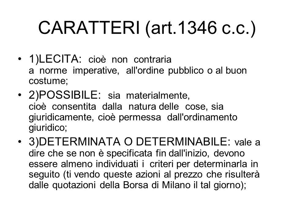 CARATTERI (art.1346 c.c.) 1)LECITA: cioè non contraria a norme imperative, all'ordine pubblico o al buon costume; 2)POSSIBILE: sia materialmente, cioè