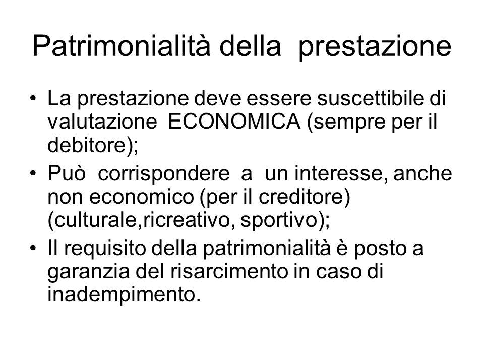 Patrimonialità della prestazione La prestazione deve essere suscettibile di valutazione ECONOMICA (sempre per il debitore); Può corrispondere a un int
