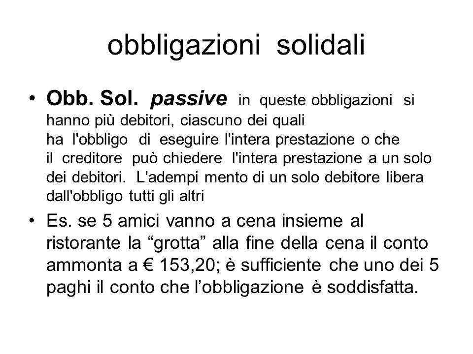 obbligazioni solidali Obb. Sol. passive in queste obbligazioni si hanno più debitori, ciascuno dei quali ha l'obbligo di eseguire l'intera prestazione