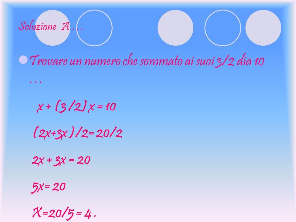 Soluzione A … Trovare un numero che sommato ai suoi 3/2 dia 10 … x + (3 /2) x = 10 (2x+3x )/2= 20/2 2x + 3x = 20 5x= 20 X=20/5 = 4.
