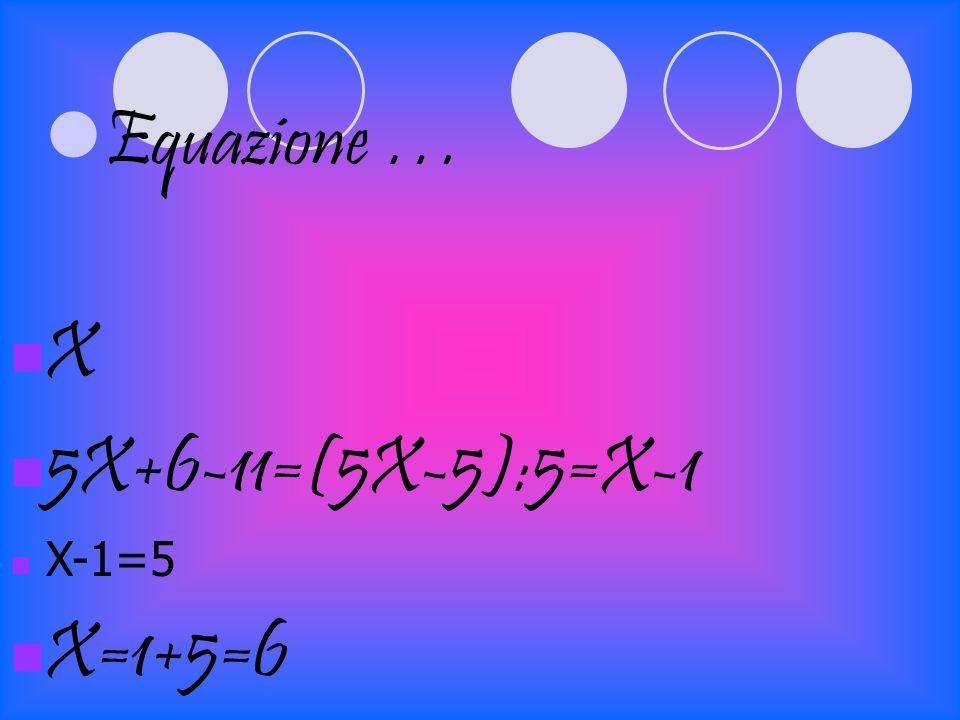 Equazione … X 5X+6-11=(5X-5):5=X-1 X-1=5 X=1+5=6