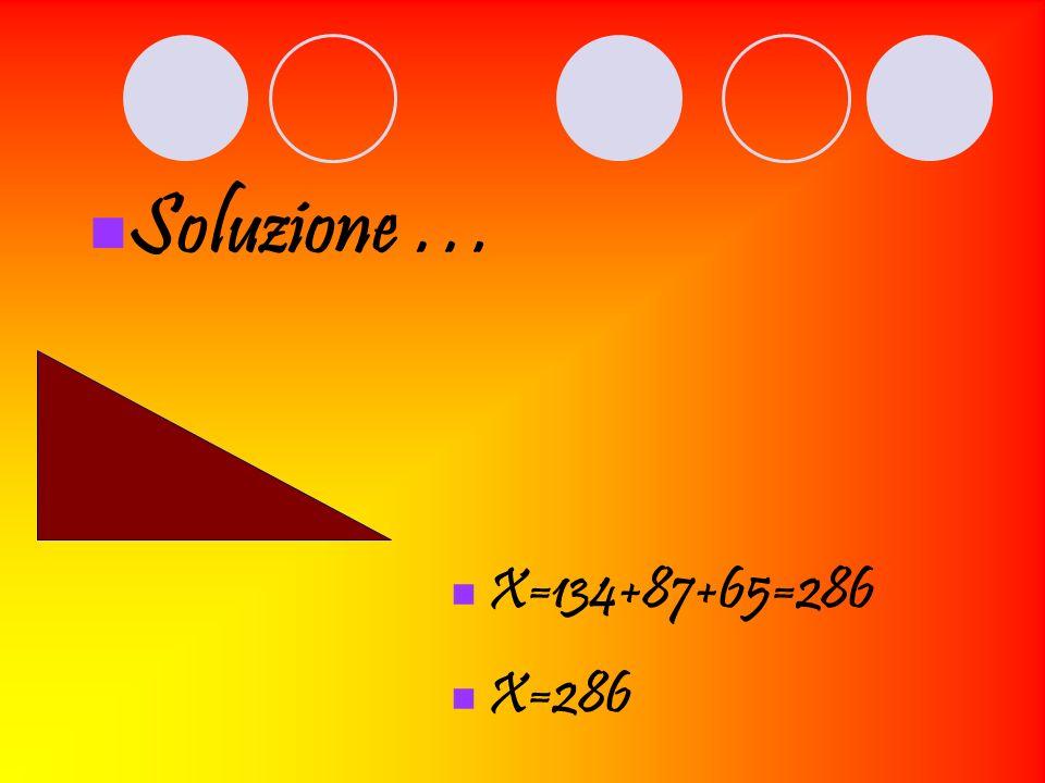 X=134+87+65=286 X=286 Soluzione …