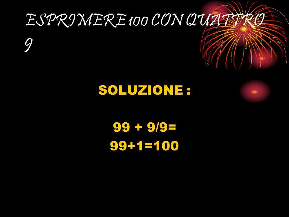 ESPRIMERE 100 CON QUATTRO 9 SOLUZIONE : 99 + 9/9= 99+1=100