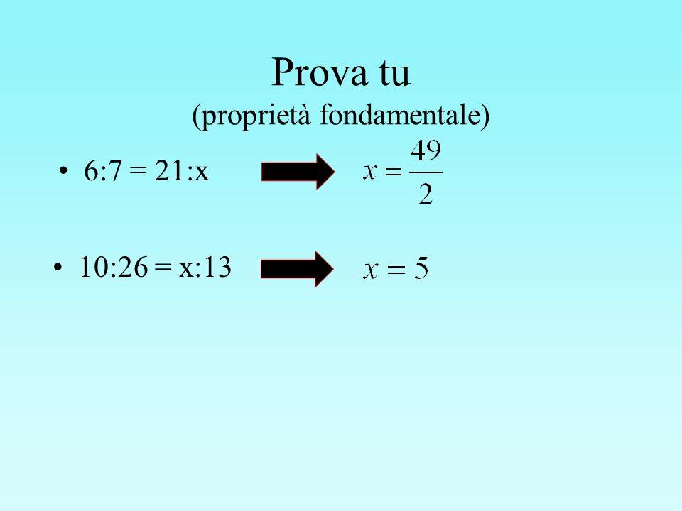 Prova tu (proprietà fondamentale) 6:7 = 21:x 10:26 = x:13