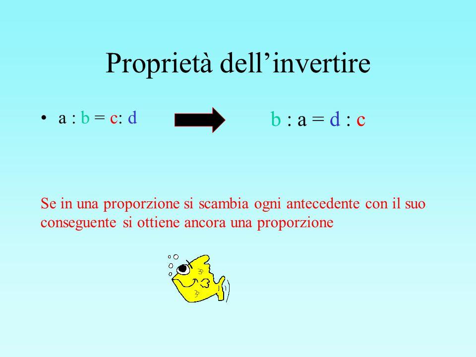 Proprietà dellinvertire a : b = c: d Se in una proporzione si scambia ogni antecedente con il suo conseguente si ottiene ancora una proporzione b : a