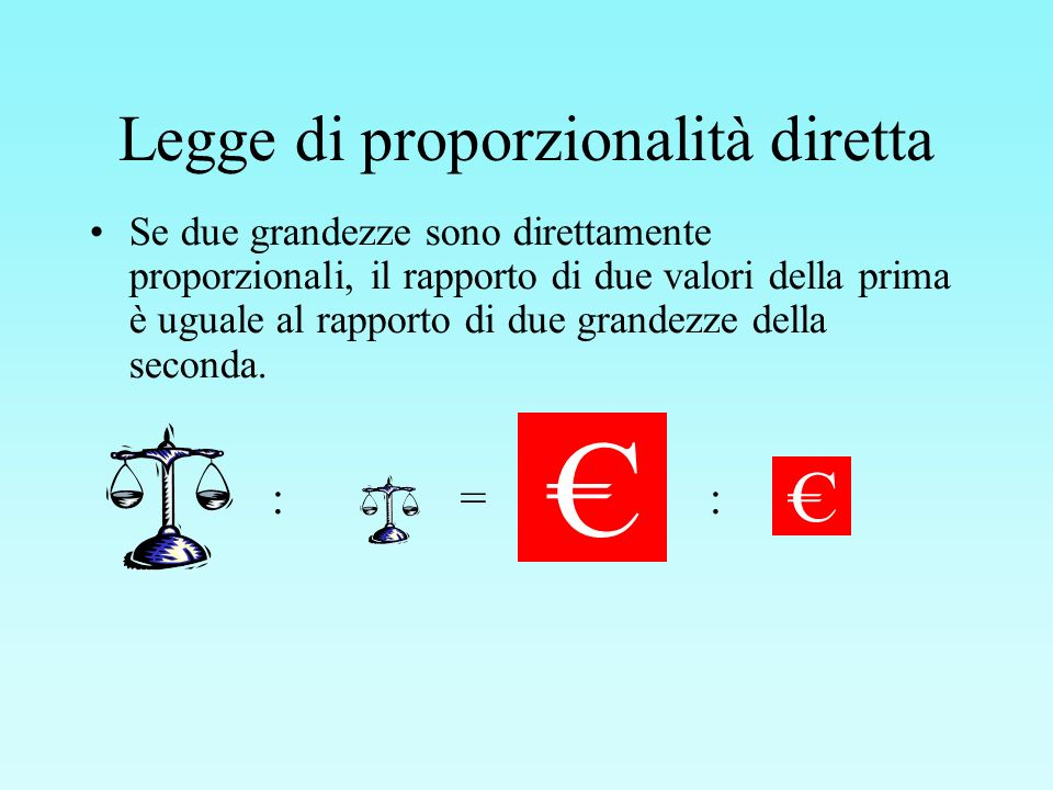 Legge di proporzionalità diretta Se due grandezze sono direttamente proporzionali, il rapporto di due valori della prima è uguale al rapporto di due g