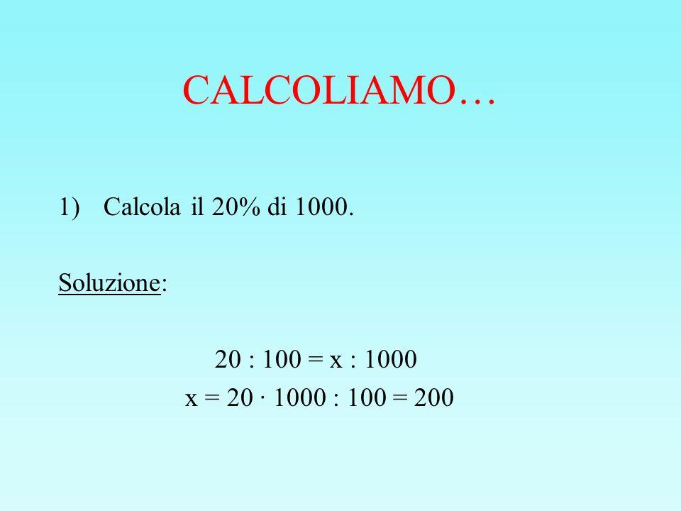 CALCOLIAMO… 1)Calcola il 20% di 1000. Soluzione: 20 : 100 = x : 1000 x = 20 · 1000 : 100 = 200
