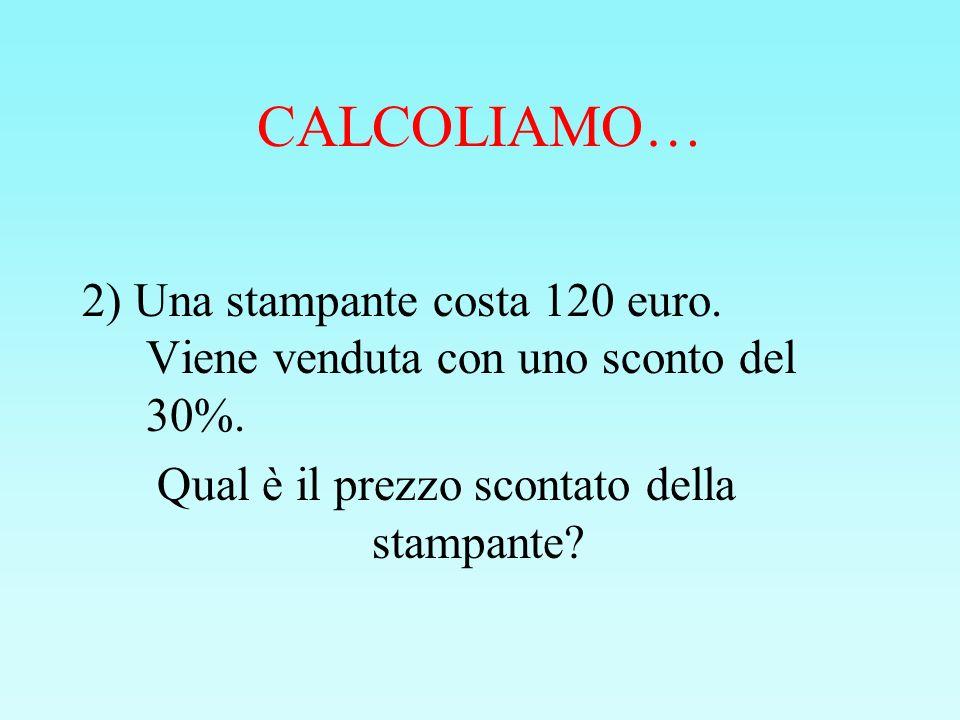 CALCOLIAMO… 2) Una stampante costa 120 euro. Viene venduta con uno sconto del 30%. Qual è il prezzo scontato della stampante?