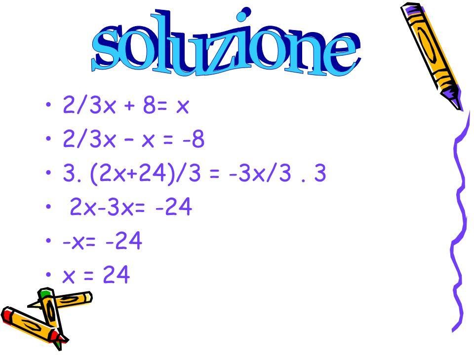 2/3x + 8= x 2/3x – x = -8 3. (2x+24)/3 = -3x/3. 3 2x-3x= -24 -x= -24 x = 24