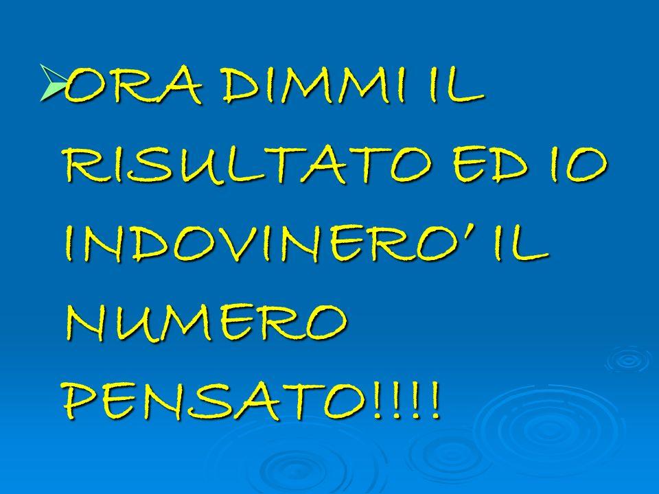 ORA DIMMI IL RISULTATO ED IO INDOVINERO IL NUMERO PENSATO!!!.