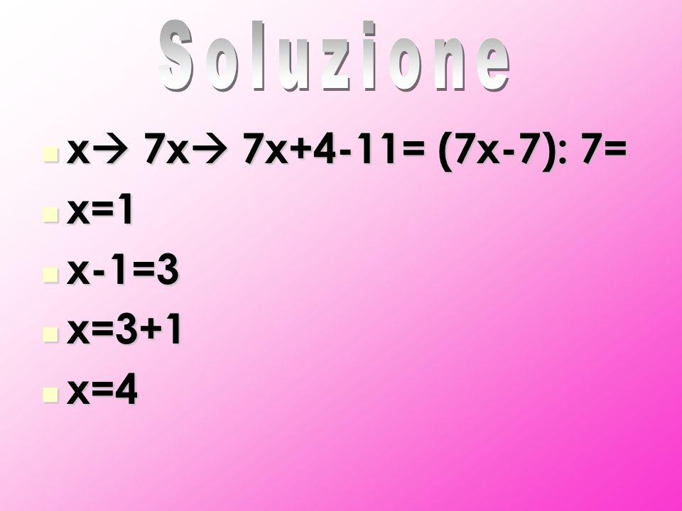 x 7x 7x+4-11= (7x-7): 7= x 7x 7x+4-11= (7x-7): 7= x=1 x=1 x-1=3 x-1=3 x=3+1 x=3+1 x=4 x=4