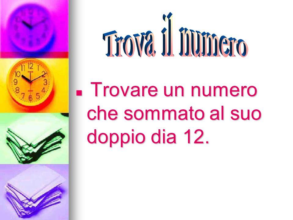 Trovare un numero che sommato al suo doppio dia 12. Trovare un numero che sommato al suo doppio dia 12.