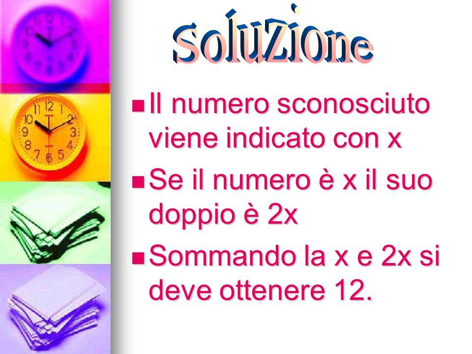 Il numero sconosciuto viene indicato con x Il numero sconosciuto viene indicato con x Se il numero è x il suo doppio è 2x Se il numero è x il suo dopp