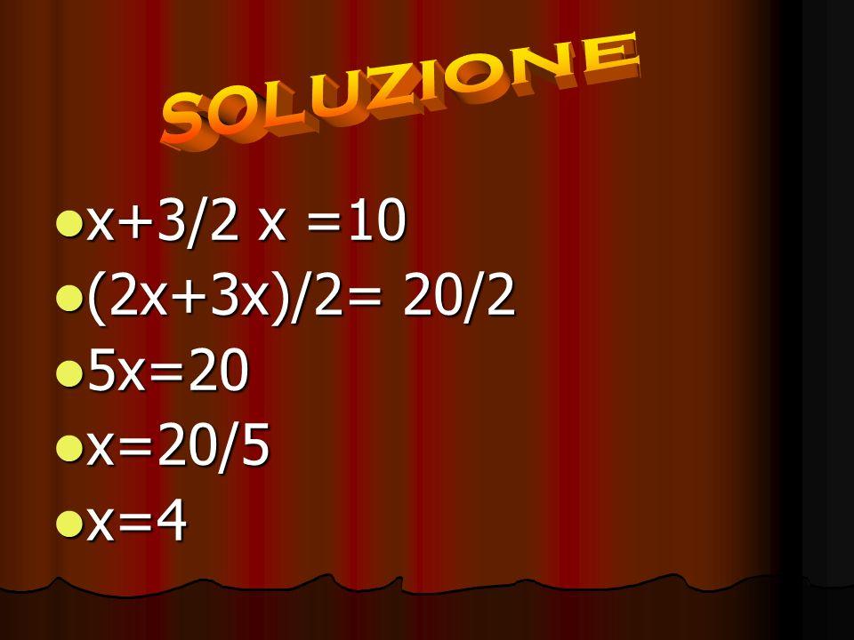 x+3/2 x =10 x+3/2 x =10 (2x+3x)/2= 20/2 (2x+3x)/2= 20/2 5x=20 5x=20 x=20/5 x=20/5 x=4 x=4