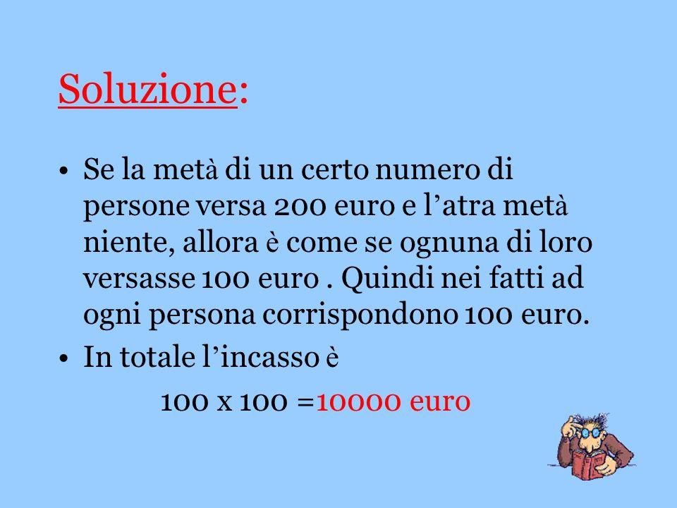 Soluzione: Se la met à di un certo numero di persone versa 200 euro e l atra met à niente, allora è come se ognuna di loro versasse 100 euro. Quindi n