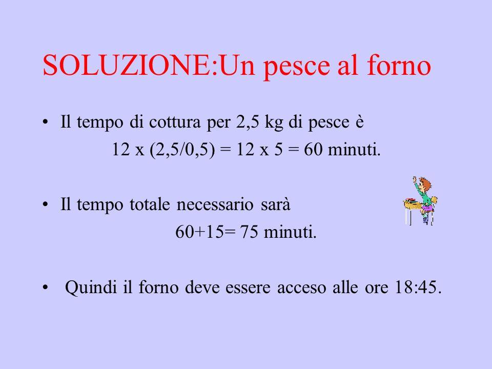 SOLUZIONE:Un pesce al forno Il tempo di cottura per 2,5 kg di pesce è 12 x (2,5/0,5) = 12 x 5 = 60 minuti. Il tempo totale necessario sarà 60+15= 75 m