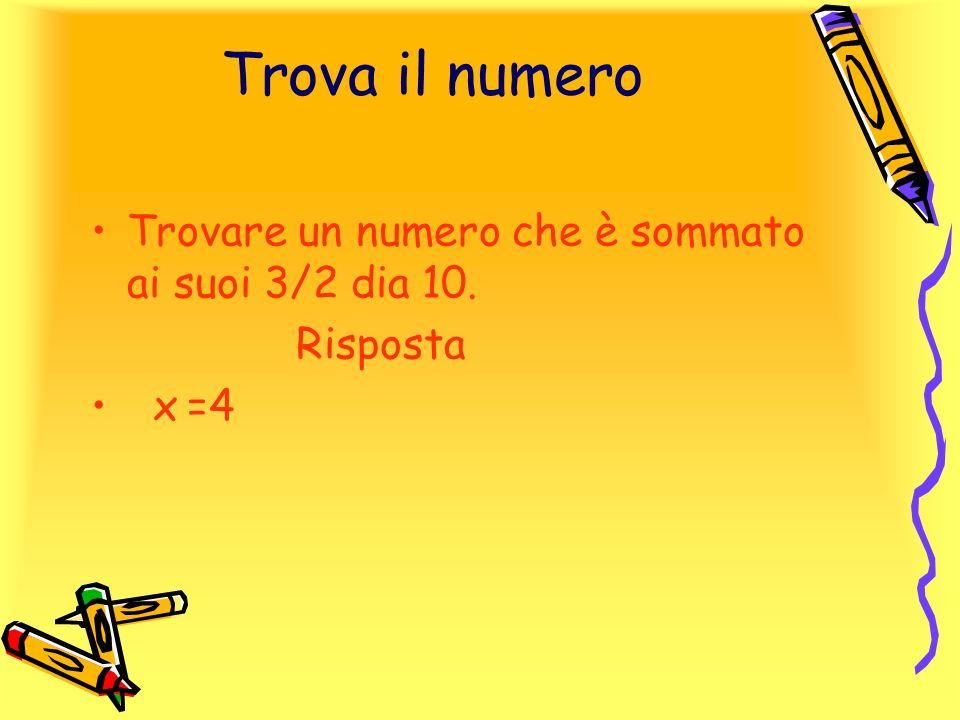Trova il numero Trovare un numero che è sommato ai suoi 3/2 dia 10. Risposta x=4