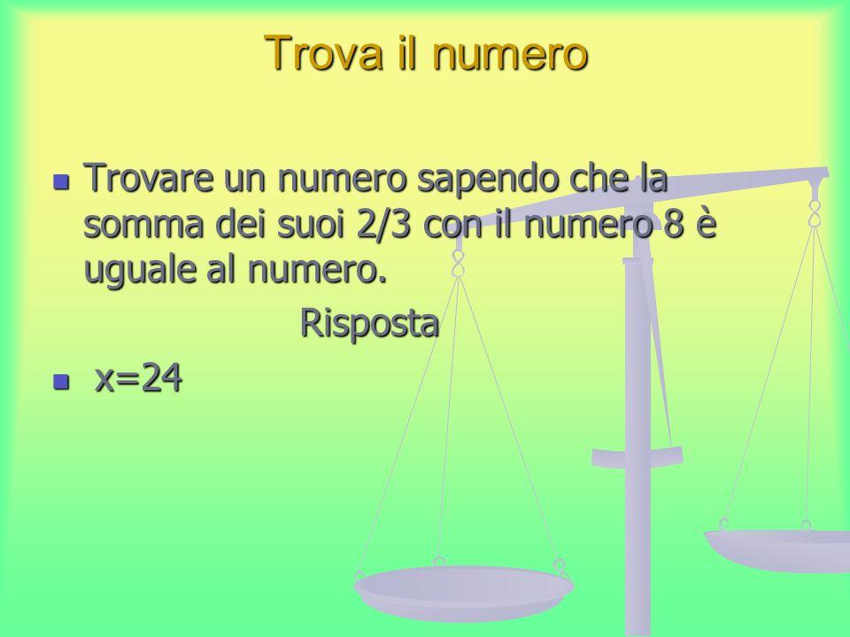 Trova il numero Trovare un numero sapendo che la somma dei suoi 2/3 con il numero 8 è uguale al numero. Trovare un numero sapendo che la somma dei suo