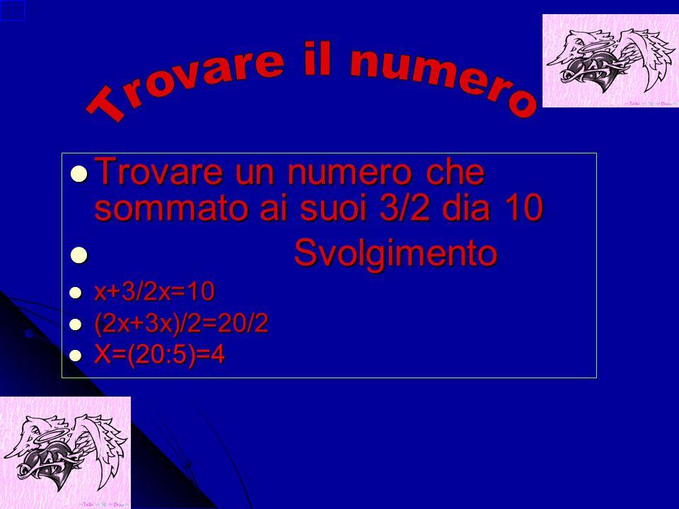 Trovare un numero che sommato ai suoi 3/2 dia 10 Trovare un numero che sommato ai suoi 3/2 dia 10 Svolgimento Svolgimento x+3/2x=10 x+3/2x=10 (2x+3x)/