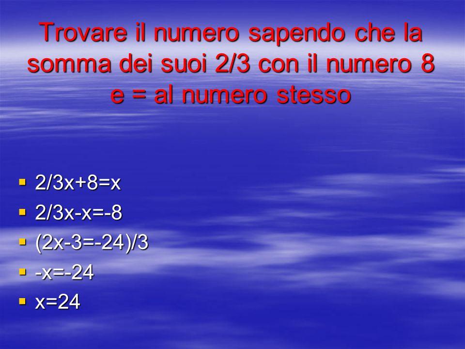 Trovare il numero sapendo che la somma dei suoi 2/3 con il numero 8 e = al numero stesso 2/3x+8=x 2/3x+8=x 2/3x-x=-8 2/3x-x=-8 (2x-3=-24)/3 (2x-3=-24)