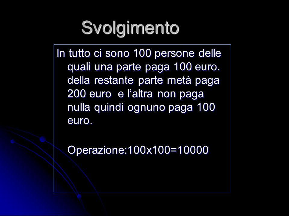 Svolgimento In tutto ci sono 100 persone delle quali una parte paga 100 euro. della restante parte metà paga 200 euro e laltra non paga nulla quindi o