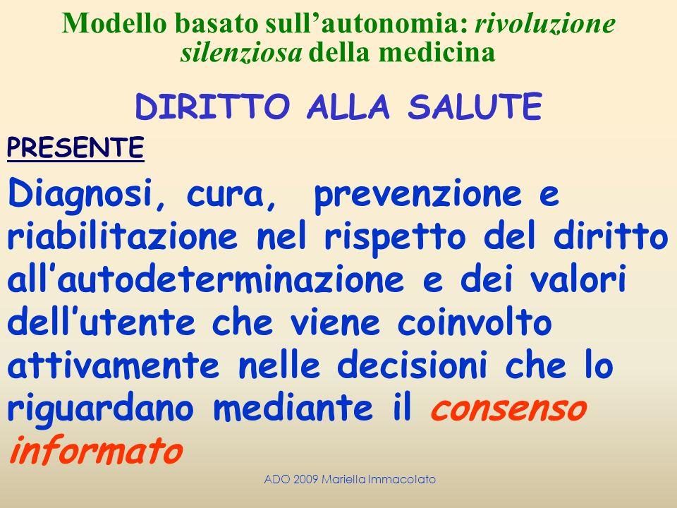 ADO 2009 Mariella Immacolato Modello basato sullautonomia: rivoluzione silenziosa della medicina DIRITTO ALLA SALUTE PRESENTE Diagnosi, cura, prevenzi