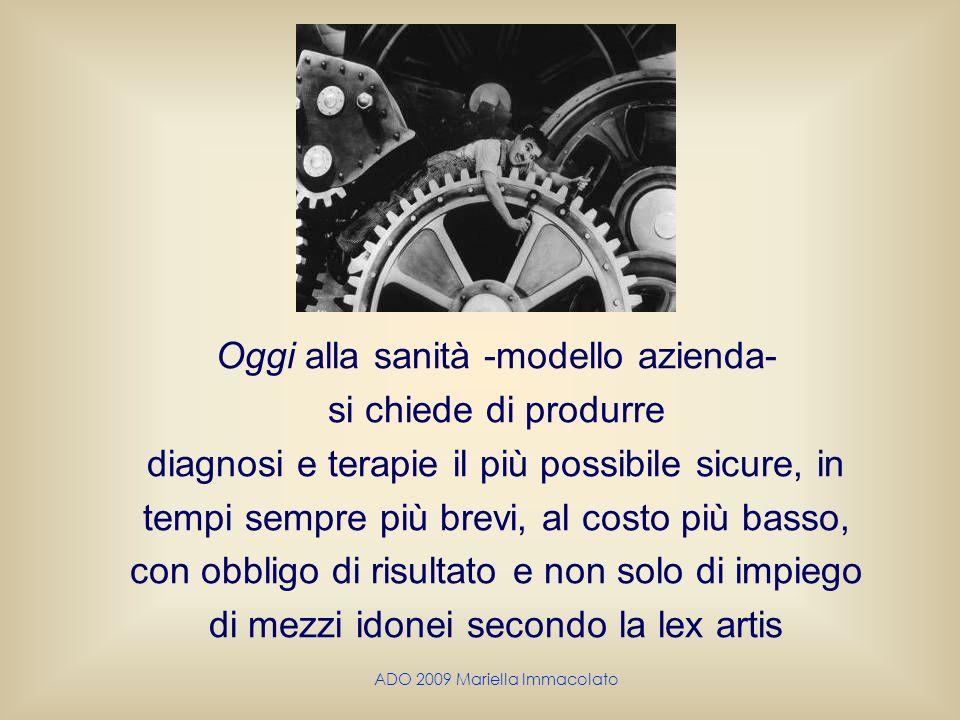 ADO 2009 Mariella Immacolato Oggi alla sanità -modello azienda- si chiede di produrre diagnosi e terapie il più possibile sicure, in tempi sempre più