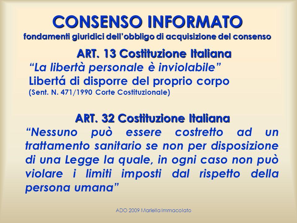 ADO 2009 Mariella Immacolato CONSENSO INFORMATO fondamenti giuridici dellobbligo di acquisizione del consenso ART. 13 Costituzione Italiana La libertà