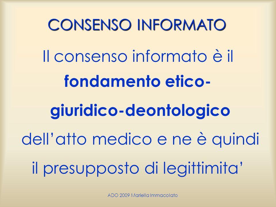 ADO 2009 Mariella Immacolato CONSENSO INFORMATO Il consenso informato è il fondamento etico- giuridico-deontologico dellatto medico e ne è quindi il p