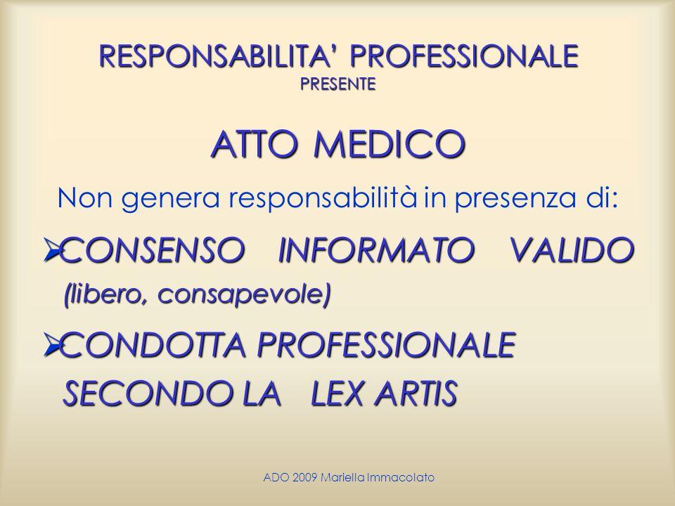 ADO 2009 Mariella Immacolato RESPONSABILITA PROFESSIONALE PRESENTE ATTO MEDICO Non genera responsabilità in presenza di: CONSENSO INFORMATO VALIDO (li