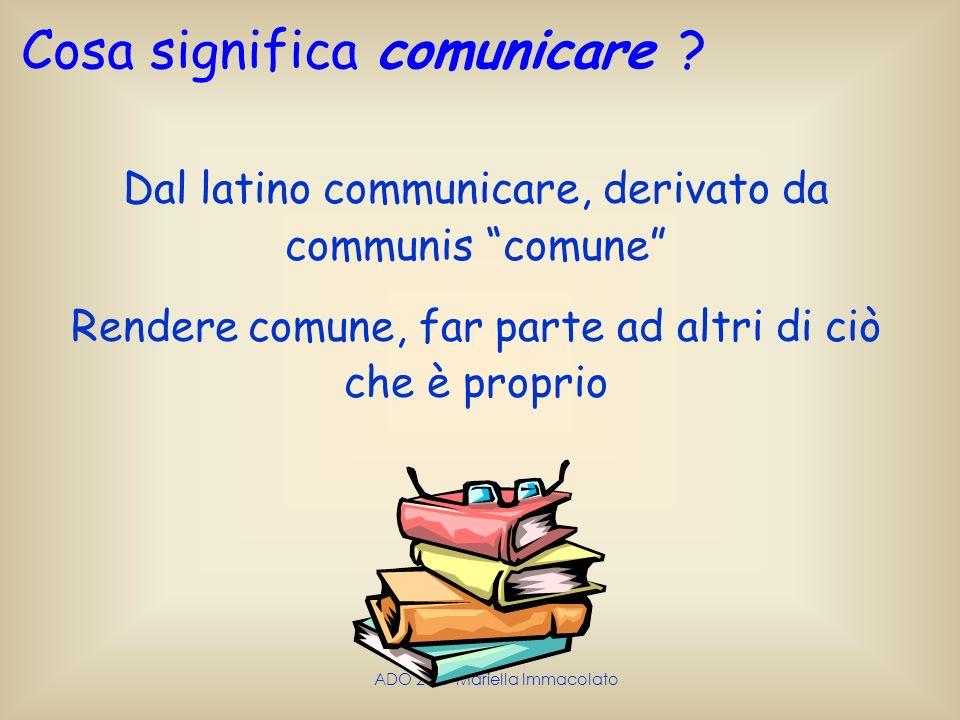 ADO 2009 Mariella Immacolato Cosa significa comunicare ? Dal latino communicare, derivato da communis comune Rendere comune, far parte ad altri di ciò