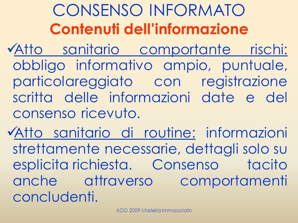 ADO 2009 Mariella Immacolato CONSENSO INFORMATO Contenuti dellinformazione Atto sanitario comportante rischi: obbligo informativo ampio, puntuale, par