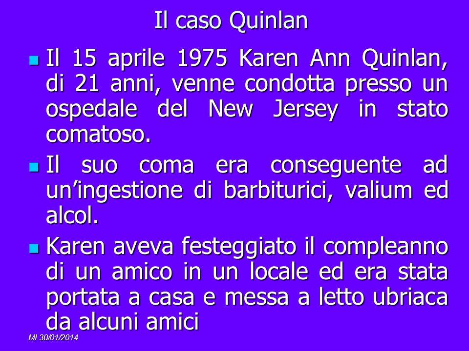 MI 30/01/2014 Il caso Quinlan Il 15 aprile 1975 Karen Ann Quinlan, di 21 anni, venne condotta presso un ospedale del New Jersey in stato comatoso. Il