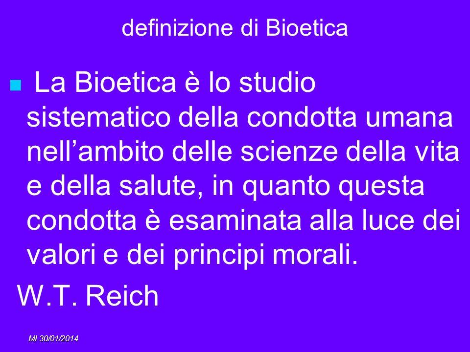 MI 30/01/2014 definizione di Bioetica La Bioetica è lo studio sistematico della condotta umana nellambito delle scienze della vita e della salute, in