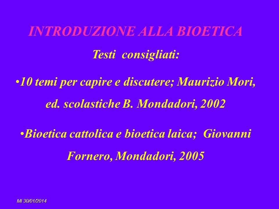 MI 30/01/2014 INTRODUZIONE ALLA BIOETICA Testi consigliati: 10 temi per capire e discutere; Maurizio Mori, ed. scolastiche B. Mondadori, 2002 Bioetica