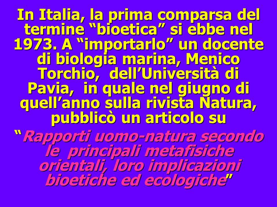 In Italia, la prima comparsa del termine bioetica si ebbe nel 1973. A importarlo un docente di biologia marina, Menico Torchio, dellUniversità di Pavi