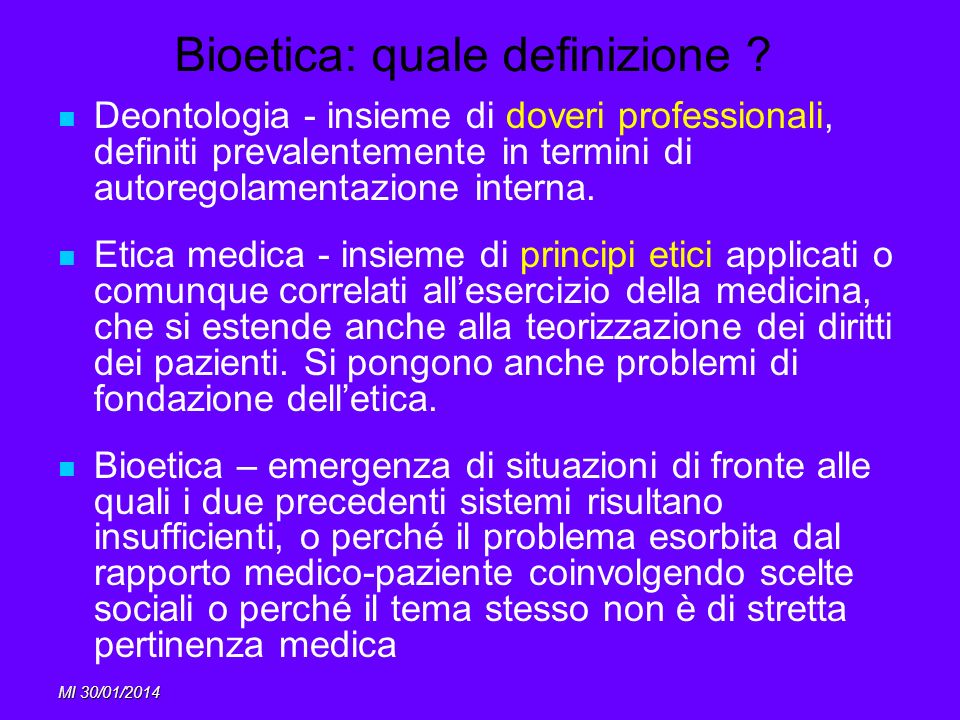 MI 30/01/2014 Bioetica: origini, oggetto Origini: Umanizzazione della medicina (processo di Norimberga 1947) Problema della tecnologia in medicina (genetica, trapianti, sperimentazione umana)
