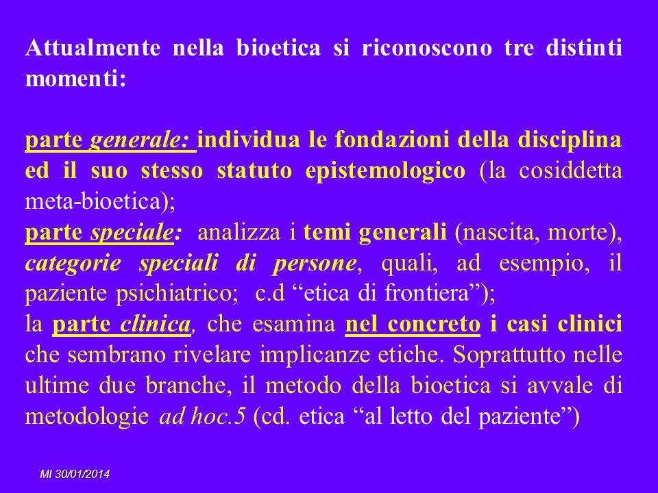 MI 30/01/2014 Attualmente nella bioetica si riconoscono tre distinti momenti: parte generale: individua le fondazioni della disciplina ed il suo stess
